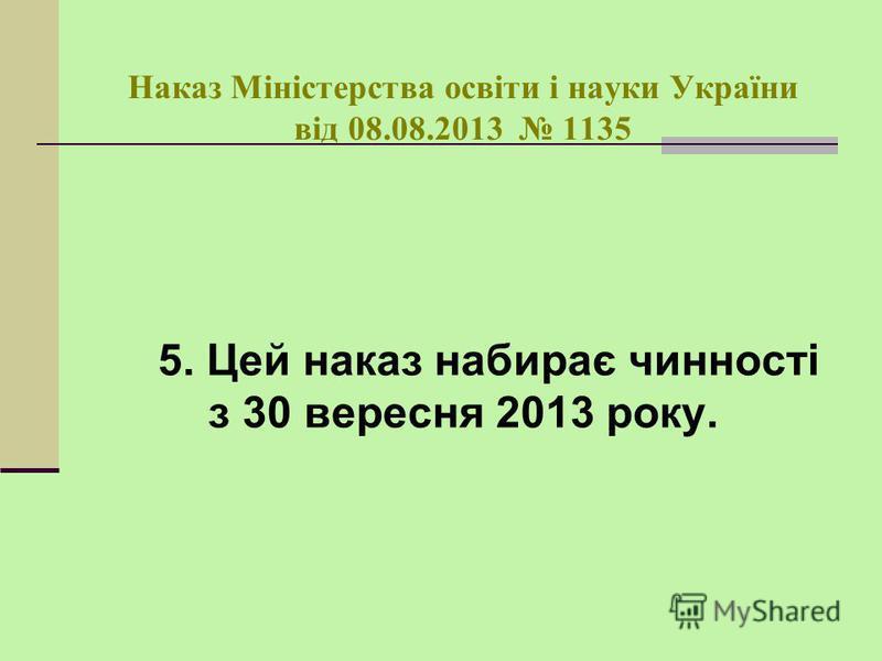 Наказ Міністерства освіти і науки України від 08.08.2013 1135 5. Цей наказ набирає чинності з 30 вересня 2013 року.