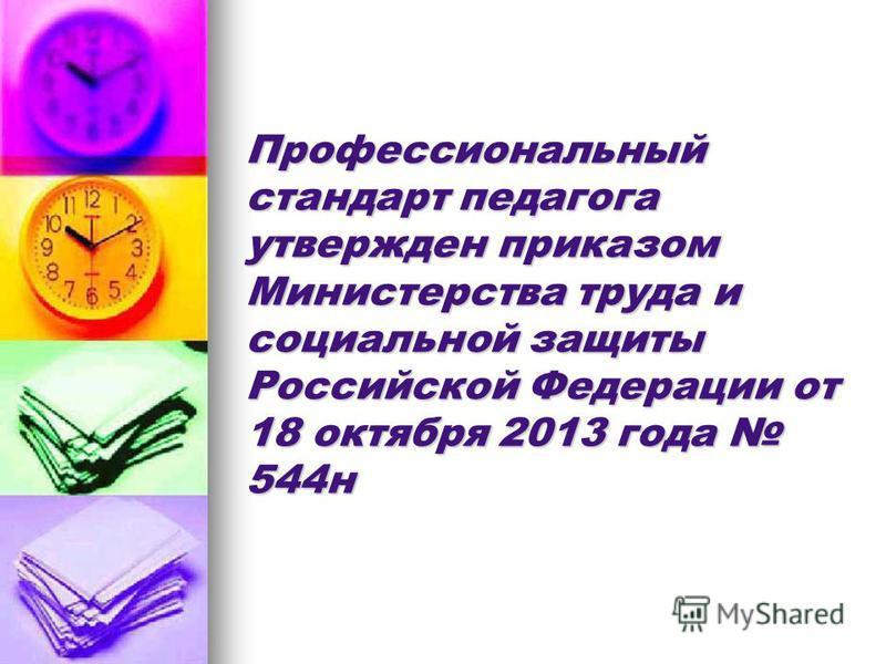 Профессиональный стандарт педагога утвержден приказом Министерства труда и социальной защиты Российской Федерации от 18 октября 2013 года 544 н
