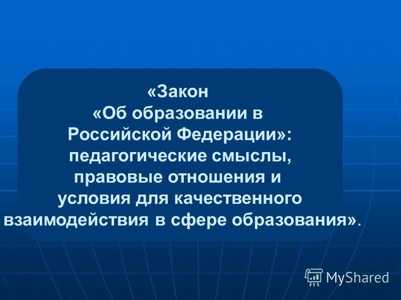 «Закон «Об образовании в Российской Федерации»: педагогические смыслы, правовые отношения и условия для качественного взаимодействия в сфере образования».