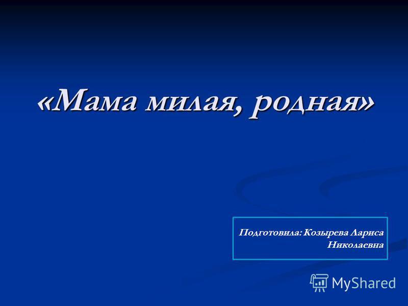 «Мама милая, родная» Подготовила: Козырева Лариса Николаевна