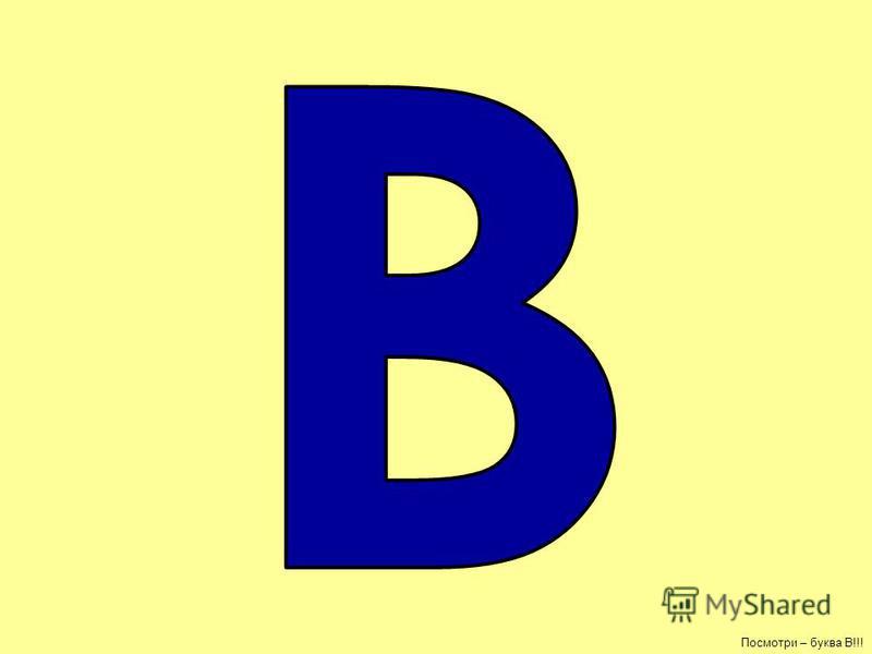 Посмотри – буква В!!!