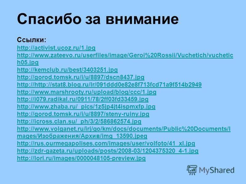 Спасибо за внимание Ссылки: http://activist.ucoz.ru/1.jpg http://www.zateevo.ru/userfiles/image/Geroi%20Rossii/Vuchetich/vuchetic h05.jpg http://kemclub.ru/best/3403251.jpg http://gorod.tomsk.ru/i/u/8897/dscn8437.jpg http://http://stat8.blog.ru/lr/09