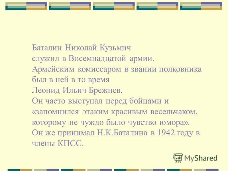 Баталин Николай Кузьмич служил в Восемнадцатой армии. Армейским комиссаром в звании полковника был в ней в то время Леонид Ильич Брежнев. Он часто выступал перед бойцами и «запомнился этаким красивым весельчаком, которому не чуждо было чувство юмора»