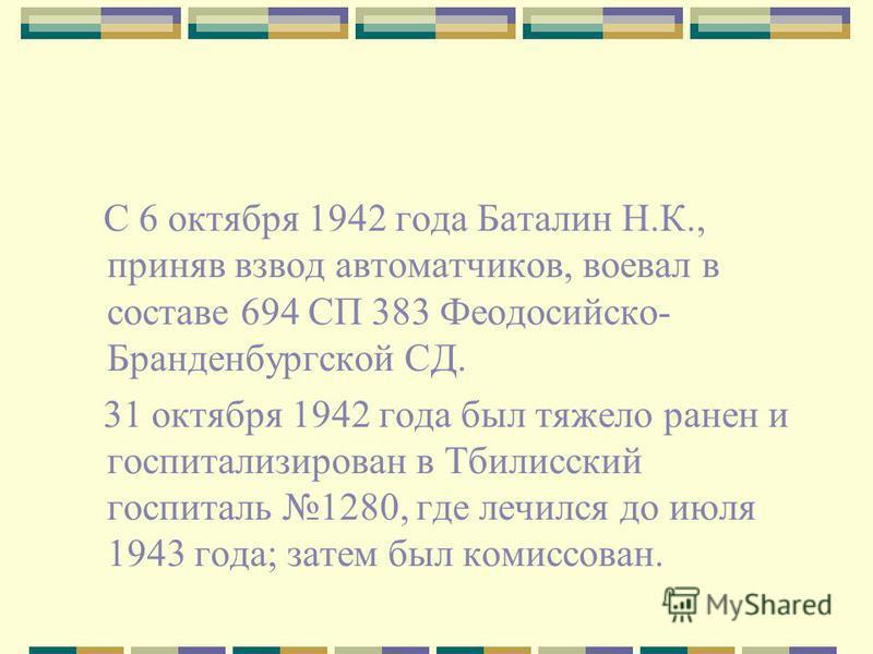 С 6 октября 1942 года Баталин Н.К., приняв взвод автоматчиков, воевал в составе 694 СП 383 Феодосийско- Бранденбургской СД. 31 октября 1942 года был тяжело ранен и госпитализирован в Тбилисский госпиталь 1280, где лечился до июля 1943 года; затем был
