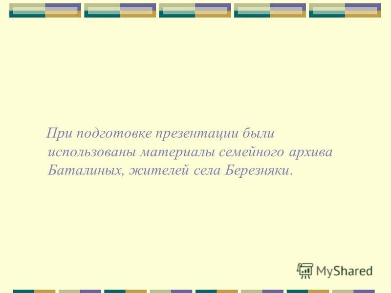 При подготовке презентации были использованы материалы семейного архива Баталиных, жителей села Березняки.