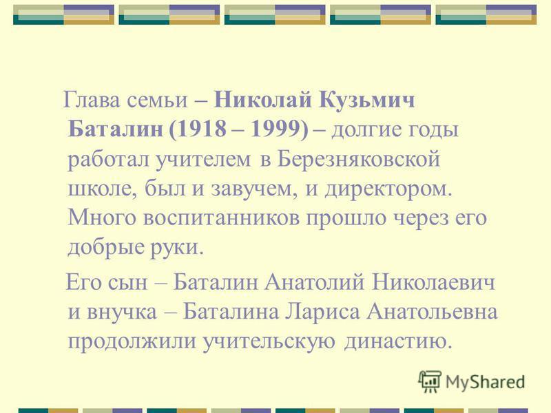 Глава семьи – Николай Кузьмич Баталин (1918 – 1999) – долгие годы работал учителем в Березняковской школе, был и завучем, и директором. Много воспитанников прошло через его добрые руки. Его сын – Баталин Анатолий Николаевич и внучка – Баталина Лариса
