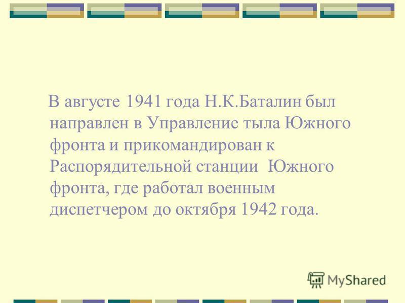 В августе 1941 года Н.К.Баталин был направлен в Управление тыла Южного фронта и прикомандирован к Распорядительной станции Южного фронта, где работал военным диспетчером до октября 1942 года.