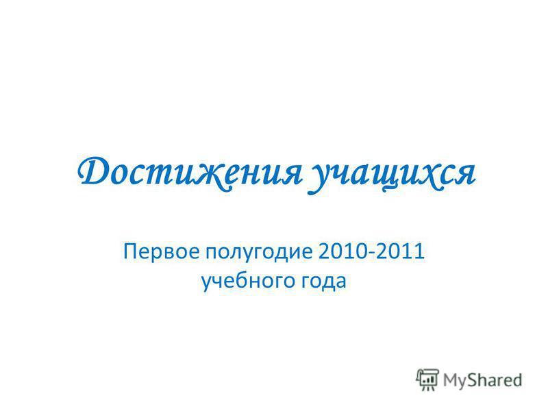 Достижения учащихся Первое полугодие 2010-2011 учебного года