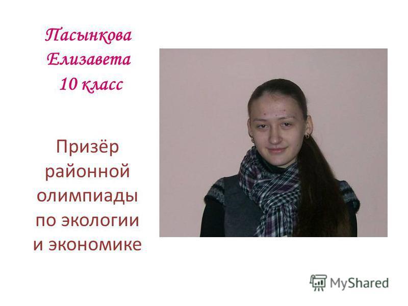 Пасынкова Елизавета 10 класс Призёр районной олимпиады по экологии и экономике