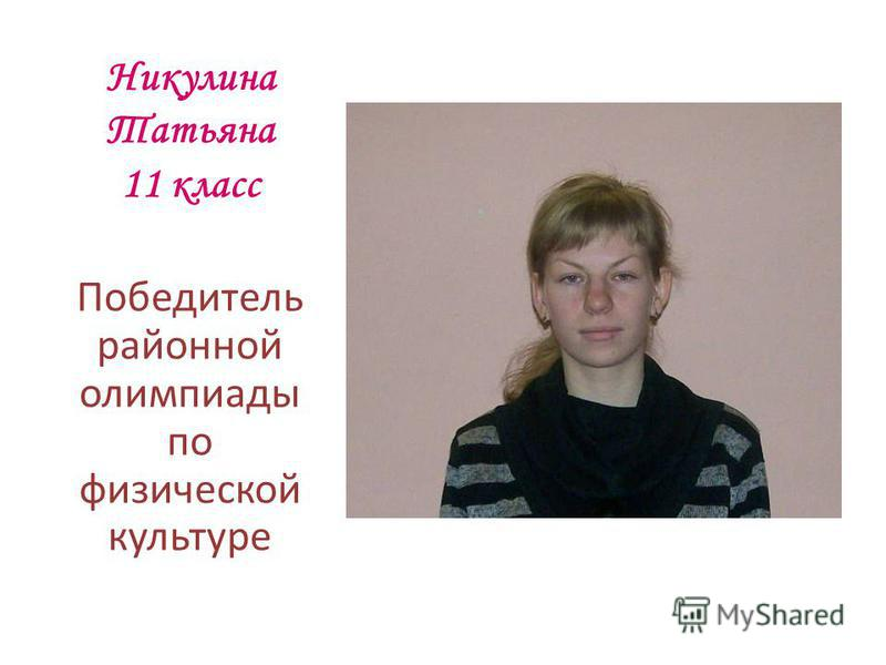 Никулина Татьяна 11 класс Победитель районной олимпиады по физической культуре