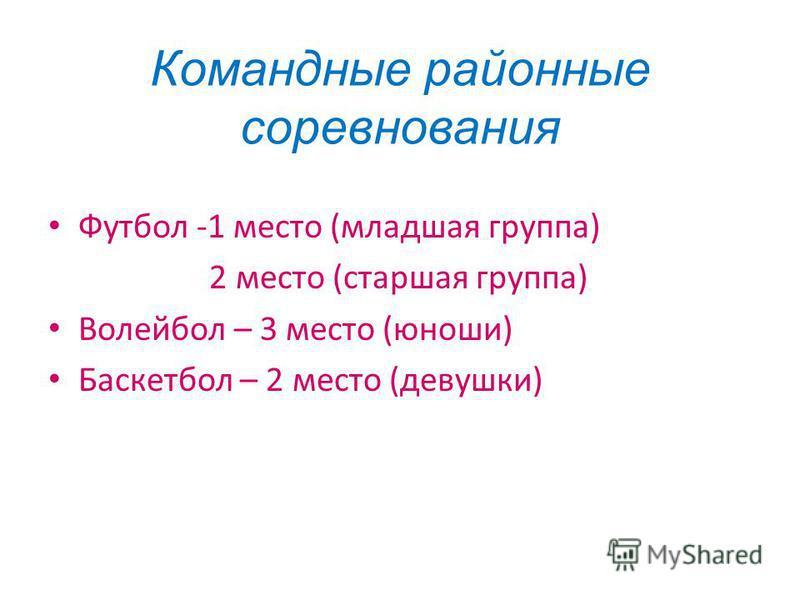 Командные районные соревнования Футбол -1 место (младшая группа) 2 место (старшая группа) Волейбол – 3 место (юноши) Баскетбол – 2 место (девушки)