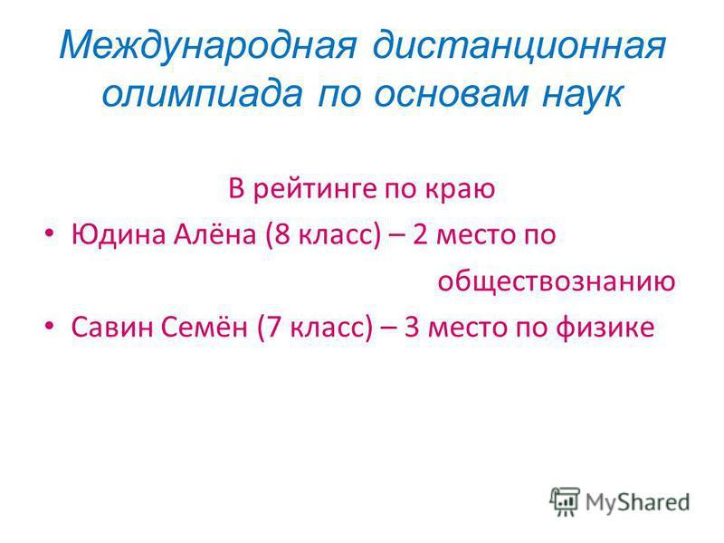 Международная дистанционная олимпиада по основам наук В рейтинге по краю Юдина Алёна (8 класс) – 2 место по обществознанию Савин Семён (7 класс) – 3 место по физике