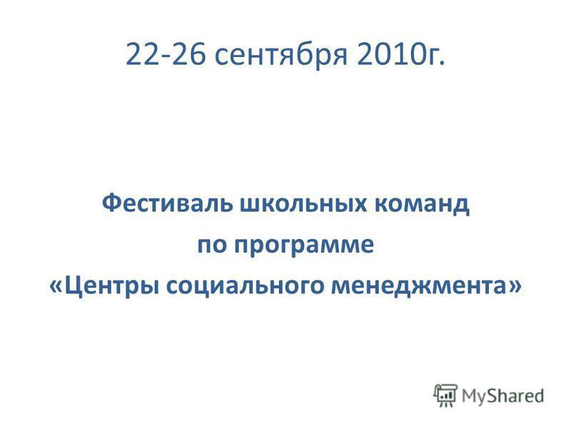 22-26 сентября 2010 г. Фестиваль школьных команд по программе «Центры социального менеджмента»