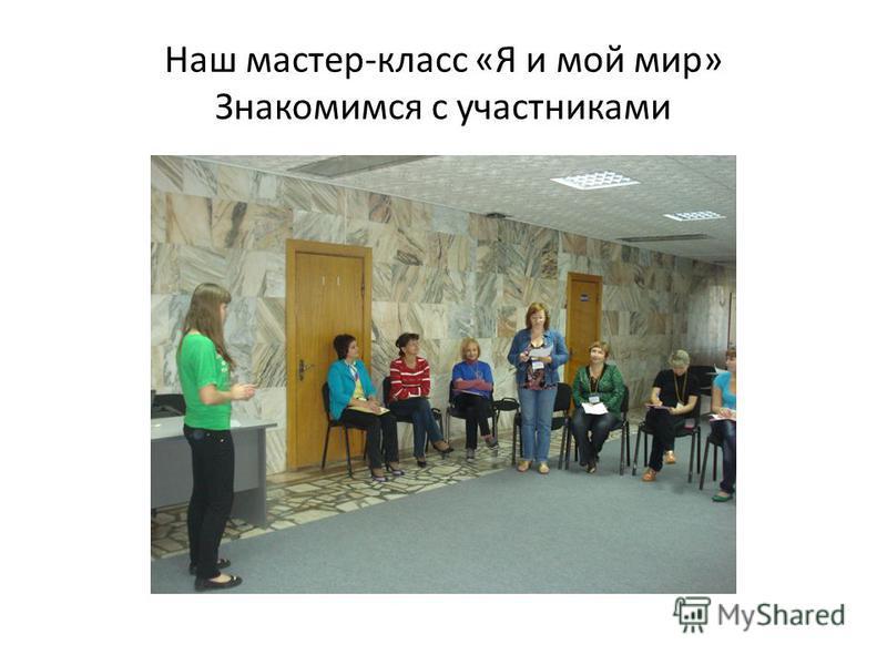 Наш мастер-класс «Я и мой мир» Знакомимся с участниками