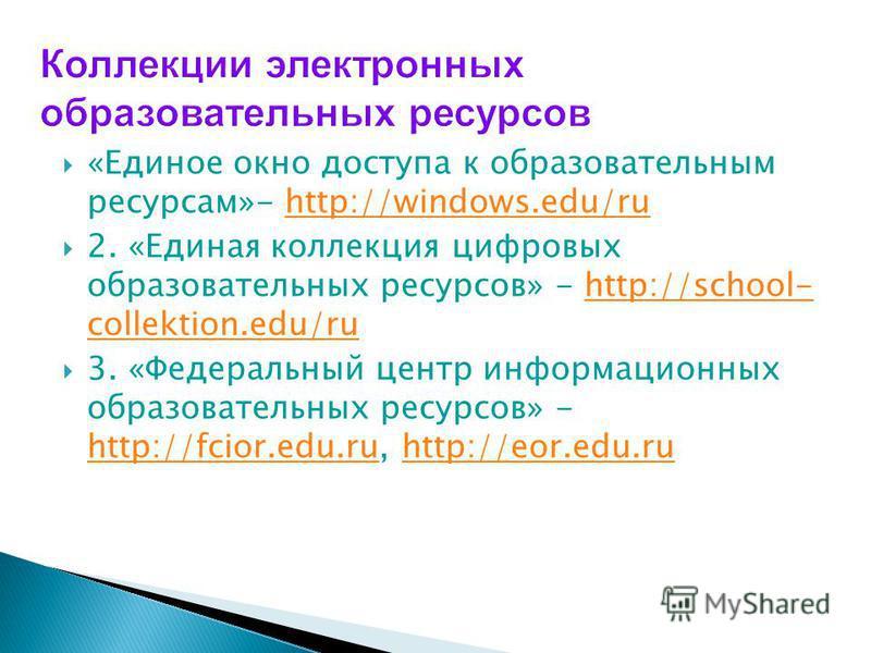 «Единое окно доступа к образовательным ресурсам»- http://windows.edu/ruhttp://windows.edu/ru 2. «Единая коллекция цифровых образовательных ресурсов» - http://school- collektion.edu/ruhttp://school- collektion.edu/ru 3. «Федеральный центр информационн