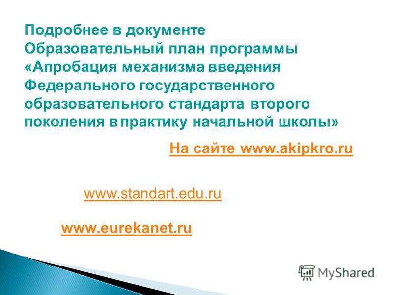 www.standart.edu.ru www.standart.edu.ru www.eurekanet.ru www.eurekanet.ru Подробнее в документе Образовательный план программы «Апробация механизма введения Федерального государственного образовательного стандарта второго поколения в практику начальн