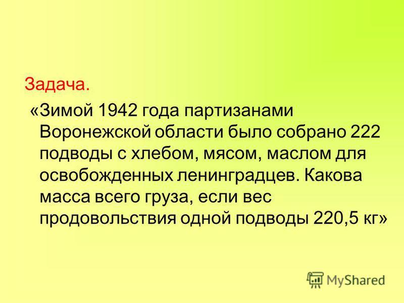 Задача. «Зимой 1942 года партизанами Воронежской области было собрано 222 подводы с хлебом, мясом, маслом для освобожденных ленинградцев. Какова масса всего груза, если вес продовольствия одной подводы 220,5 кг»