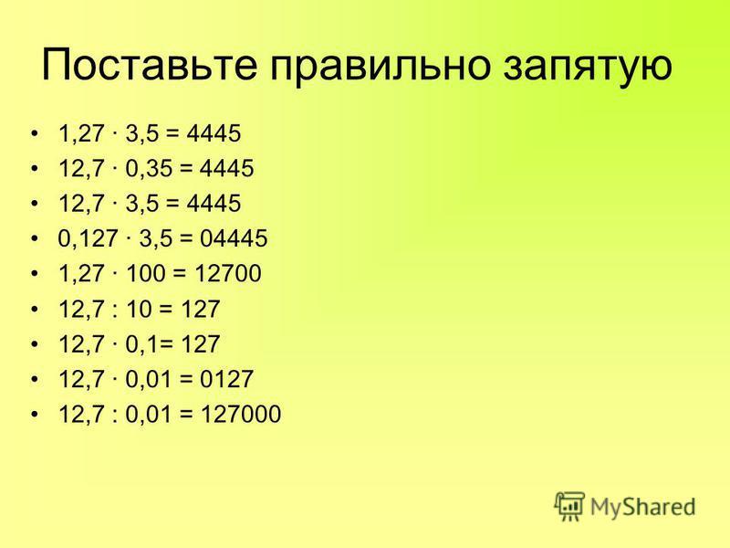 Поставьте правильно запятую 1,27 · 3,5 = 4445 12,7 · 0,35 = 4445 12,7 · 3,5 = 4445 0,127 · 3,5 = 04445 1,27 · 100 = 12700 12,7 : 10 = 127 12,7 · 0,1= 127 12,7 · 0,01 = 0127 12,7 : 0,01 = 127000