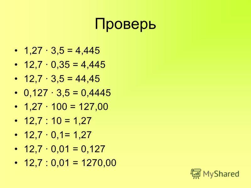 Проверь 1,27 · 3,5 = 4,445 12,7 · 0,35 = 4,445 12,7 · 3,5 = 44,45 0,127 · 3,5 = 0,4445 1,27 · 100 = 127,00 12,7 : 10 = 1,27 12,7 · 0,1= 1,27 12,7 · 0,01 = 0,127 12,7 : 0,01 = 1270,00