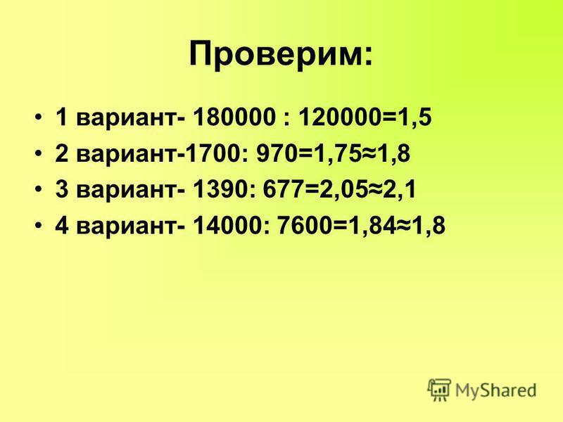 Проверим: 1 вариант- 180000 : 120000=1,5 2 вариант-1700: 970=1,751,8 3 вариант- 1390: 677=2,052,1 4 вариант- 14000: 7600=1,841,8