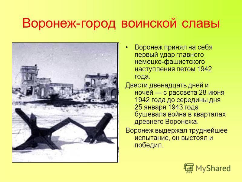 Воронеж-город воинской славы Воронеж принял на себя первый удар главного немецко-фашистского наступления летом 1942 года. Двести двенадцать дней и ночей с рассвета 28 июня 1942 года до середины дня 25 января 1943 года бушевала война в кварталах древн