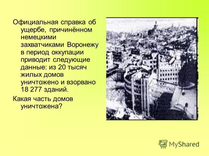 Официальная справка об ущербе, причинённом немецкими захватчиками Воронежу в период оккупации приводит следующие данные: из 20 тысяч жилых домов уничтожено и взорвано 18 277 зданий. Какая часть домов уничтожена?