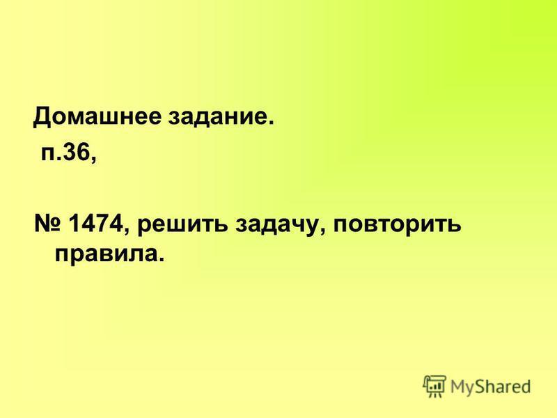 Домашнее задание. п.36, 1474, решить задачу, повторить правила.