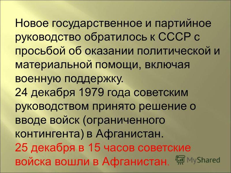 Новое государственное и партийное руководство обратилось к СССР с просьбой об оказании политической и материальной помощи, включая военную поддержку. 24 декабря 1979 года советским руководством принято решение о вводе войск (ограниченного контингента