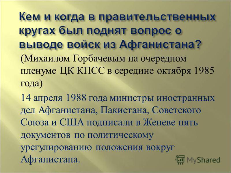 ( Михаилом Горбачевым на очередном пленуме ЦК КПСС в середине октября 1985 года ) 14 апреля 1988 года министры иностранных дел Афганистана, Пакистана, Советского Союза и США подписали в Женеве пять документов по политическому урегулированию положения