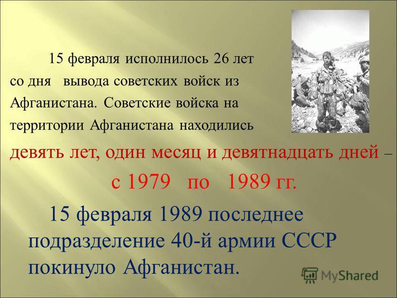 15 февраля исполнилось 26 лет со дня вывода советских войск и з Афганистана. С оветские войска н а территории А фганистана находились девять лет, о дин месяц и девятнадцать д ней – с 1979 п о 1989 г г. 15 февраля 1989 последнее подразделение 40- й ар