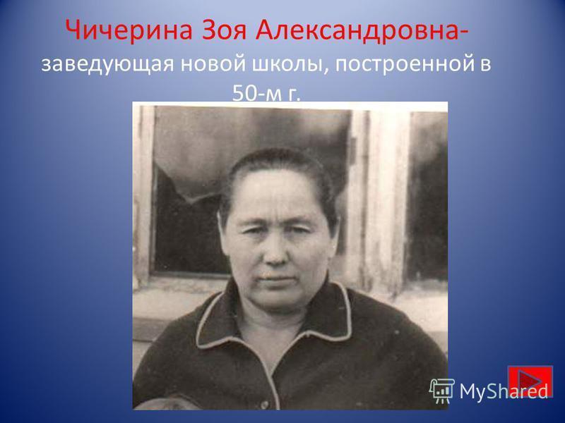 Чичерина Зоя Александровна- заведующая новой школы, построенной в 50-м г.