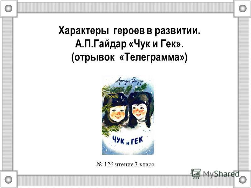 Характеры героев в развитии. А.П.Гайдар «Чук и Гек». (отрывок «Телеграмма») 126 чтение 3 класс