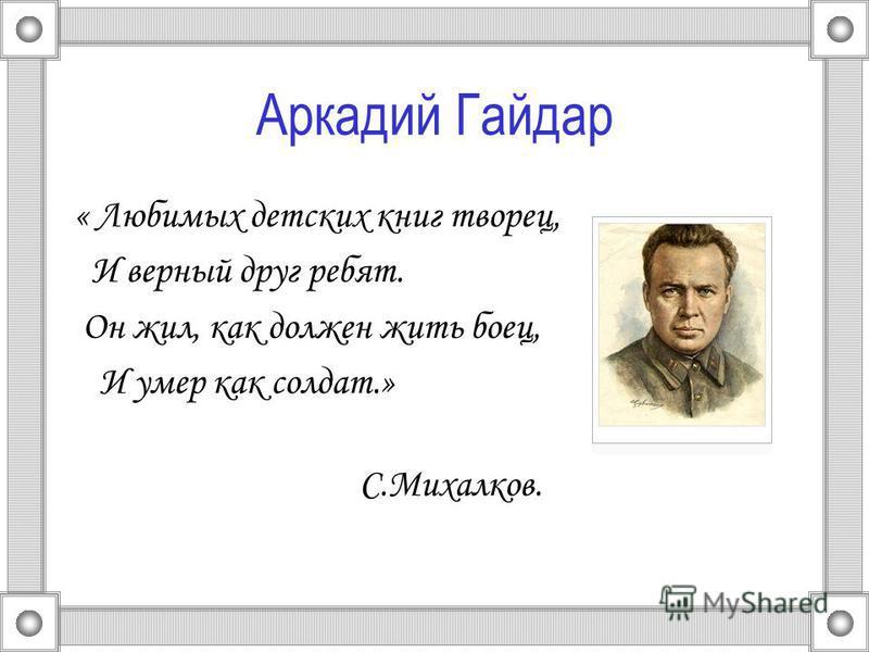 Аркадий Гайдар « Любимых детских книг творец, И верный друг ребят. Он жил, как должен жить боец, И умер как солдат.» С.Михалков.