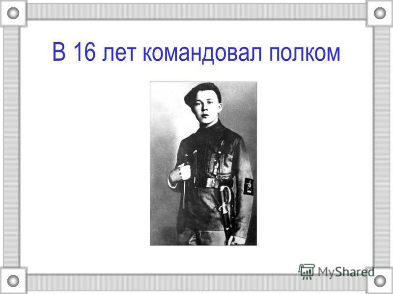 В 16 лет командовал полком