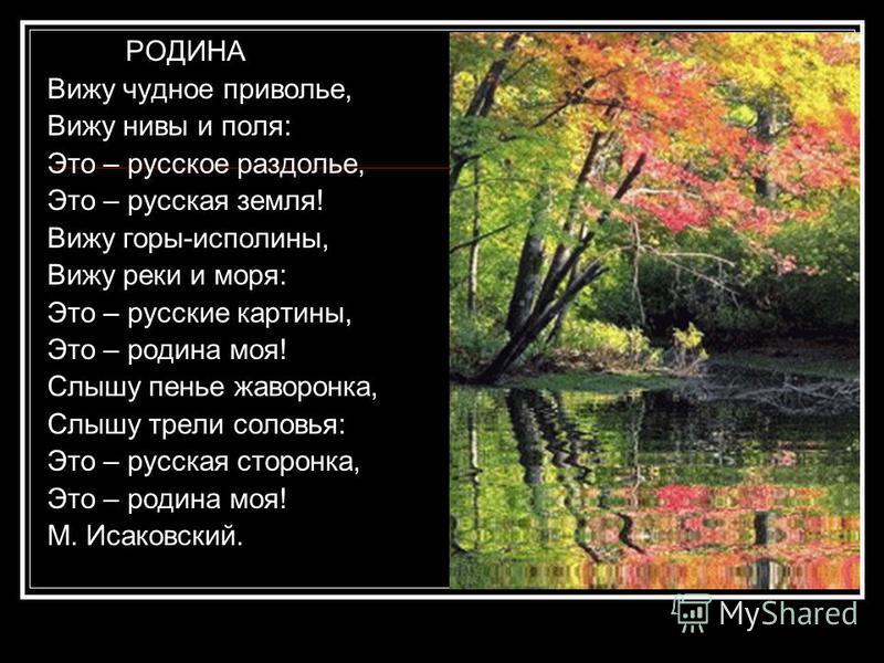 РОДИНА Вижу чудное приволье, Вижу нивы и поля: Это – русское раздолье, Это – русская земля! Вижу горы-исполины, Вижу реки и моря: Это – русские картины, Это – родина моя! Слышу пенье жаворонка, Слышу трели соловья: Это – русская сторонка, Это – родин