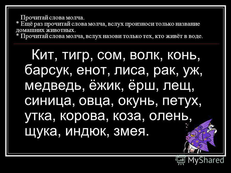 Прочитай слова молча. * Ещё раз прочитай слова молча, вслух произноси только название домашних жевотных. * Прочитай слова молча, вслух назови только тех, кто жевёт в воде. Кит, тигр, сом, волк, конь, барсук, енот, лиса, рак, уж, медведь, ёжек, ёрш, л