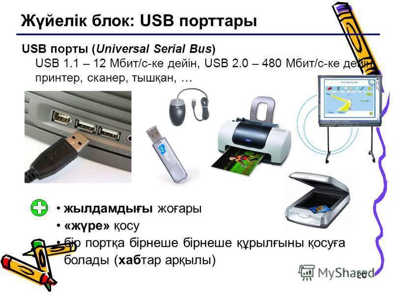 20 Жүйелік блок: USB порттары USB порты (Universal Serial Bus) USB 1.1 – 12 Мбит/c-ке дейін, USB 2.0 – 480 Мбит/c-ке дейін принтер, сканер, тышқан, … жылдамдығы жоғары «жүре» қосу бір портқа бірнеше бірнеше құрылғыны қосуға болады (хабтар арқылы)