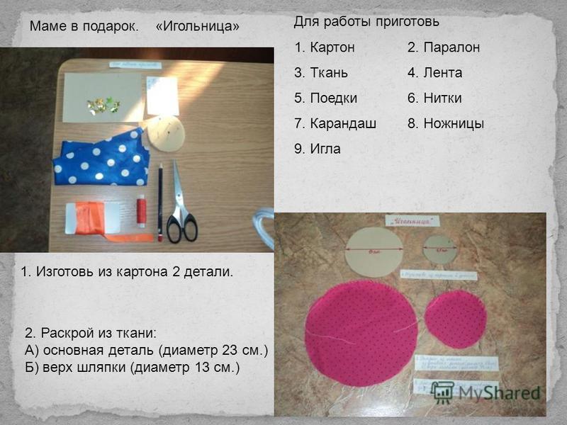 Маме в подарок. «Игольница» Для работы приготовь 1. Картон 2. Паралон 3. Ткань 4. Лента 5. Поедки 6. Нитки 7. Карандаш 8. Ножницы 9. Игла 1. Изготовь из картона 2 детали. 2. Раскрой из ткани: А) основная деталь (диаметр 23 см.) Б) верх шляпки (диамет