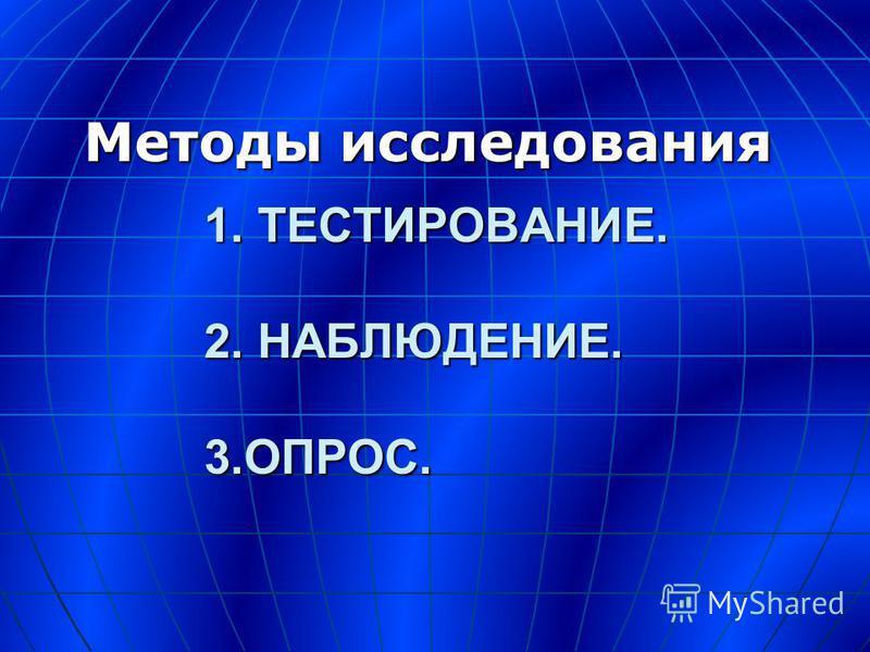 1. ТЕСТИРОВАНИЕ. 2. НАБЛЮДЕНИЕ. 3.ОПРОС. Методы исследования