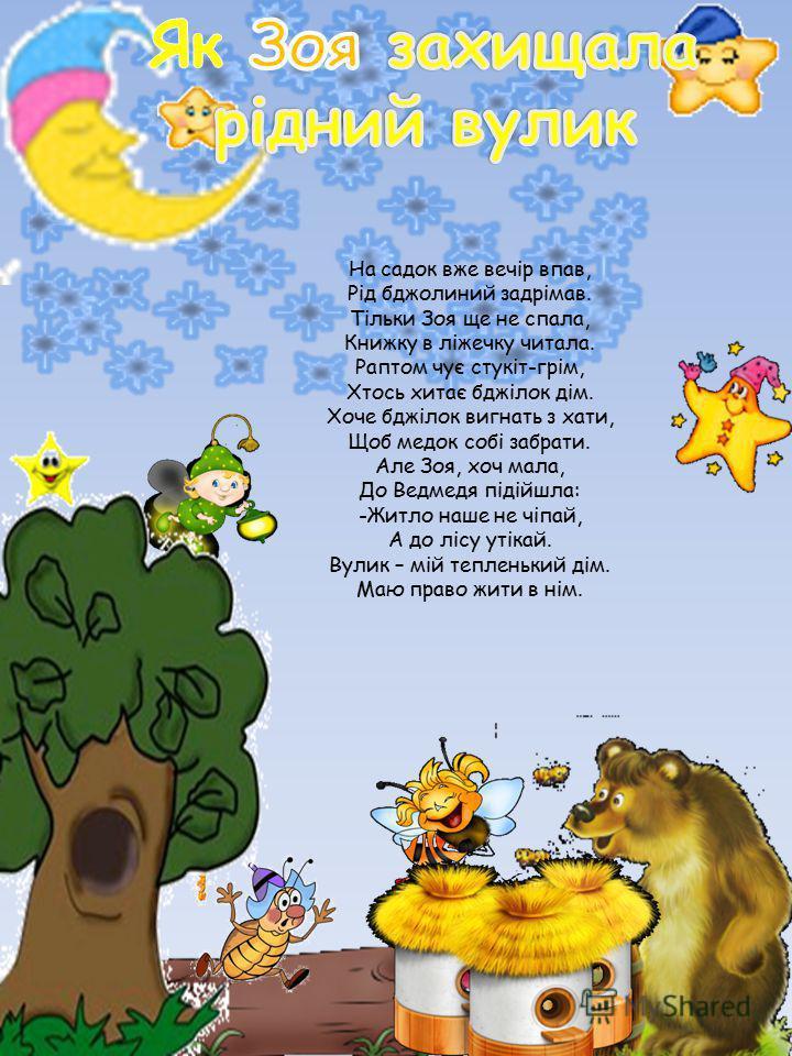 На садок вже вечір впав, Рід бджолиний задрімав. Тільки Зоя ще не спала, Книжку в ліжечку читала. Раптом чує стукіт-грім, Хтось хитає бджілок дім. Хоче бджілок вигнать з хати, Щоб медок собі забрати. Але Зоя, хоч мала, До Ведмедя підійшла: -Житло наш