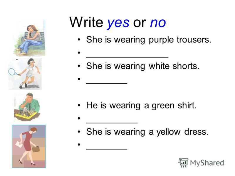 Write yes or no She is wearing purple trousers. ________________ She is wearing white shorts. ________ He is wearing a green shirt. __________ She is wearing a yellow dress. ________