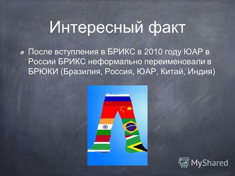 Интересный факт После вступления в БРИКС в 2010 году ЮАР в России БРИКС неформально переименовали в БРЮКИ (Бразилия, Россия, ЮАР, Китай, Индия)