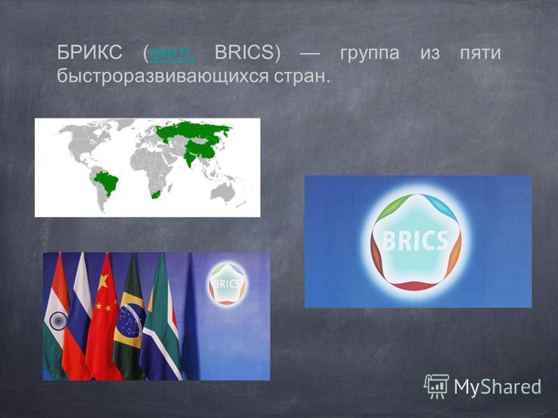 БРИКС (англ. BRICS) группа из пяти быстроразвивающихся стран.