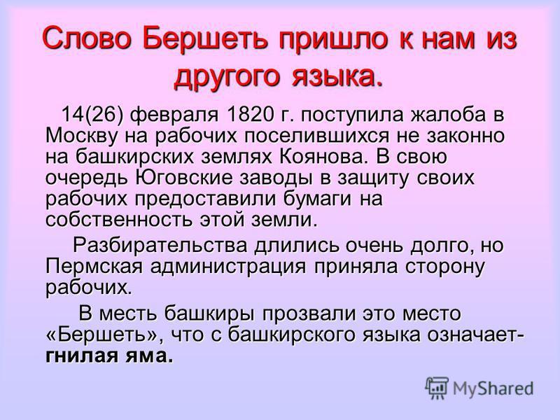 Слово Бершеть пришло к нам из другого языка. 14(26) февраля 1820 г. поступила жалоба в Москву на рабочих поселившихся не законно на башкирских землях Коянова. В свою очередь Юговские заводы в защиту своих рабочих предоставили бумаги на собственность