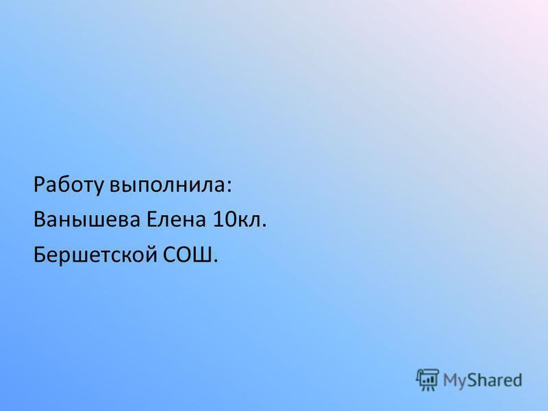 Работу выполнила: Ванышева Елена 10 кл. Бершетской СОШ.