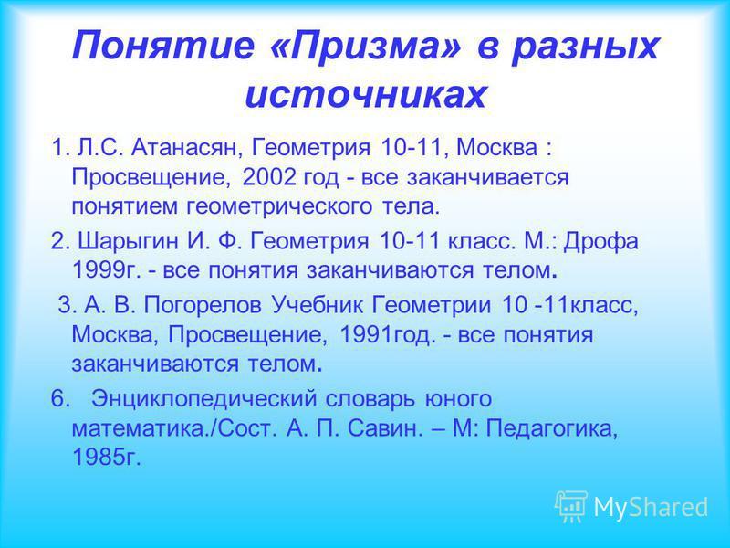 Понятие «Призма» в разных источниках 1. Л.С. Атанасян, Геометрия 10-11, Москва : Просвещение, 2002 год - все заканчивается понятием геометрического тела. 2. Шарыгин И. Ф. Геометрия 10-11 класс. М.: Дрофа 1999 г. - все понятия заканчиваются телом. 3.