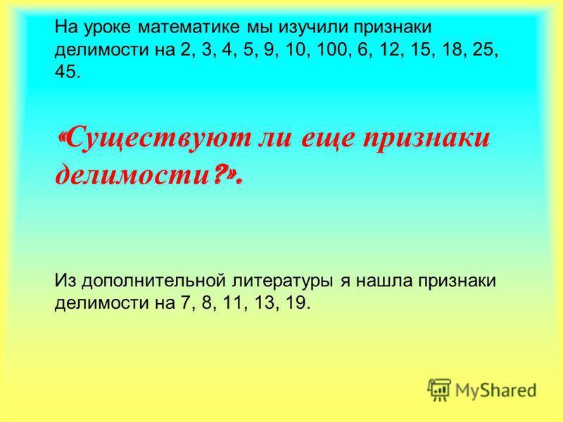 На уроке математике мы изучили признаки делимости на 2, 3, 4, 5, 9, 10, 100, 6, 12, 15, 18, 25, 45. « Существуют ли еще признаки делимости ?». Из дополнительной литературы я нашла признаки делимости на 7, 8, 11, 13, 19.