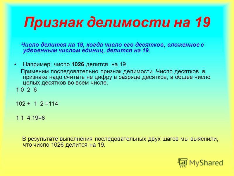 Признак делимости на 19 Число делится на 19, когда число его десятков, сложенное с удвоенным числом единиц, делится на 19. Например; число 1026 делится на 19. Применим последовательно признак делимости. Число десятков в признаке надо считать не цифру