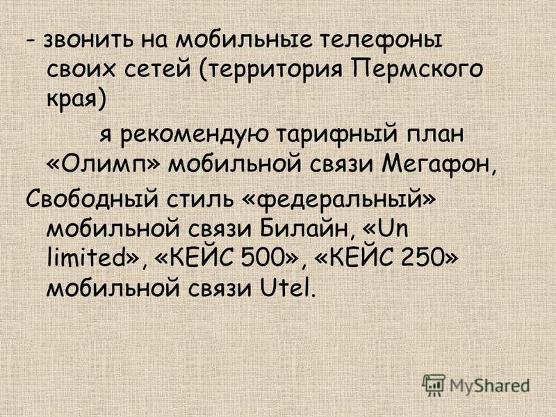 - звонить на мобильные телефоны своих сетей (территория Пермского края) я рекомендую тарифный план «Олимп» мобильной связи Мегафон, Свободный стиль «федеральный» мобильной связи Билайн, «Un limited», «КЕЙС 500», «КЕЙС 250» мобильной связи Utel.