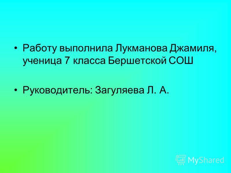 Работу выполнила Лукманова Джамиля, ученица 7 класса Бершетской СОШ Руководитель: Загуляева Л. А.